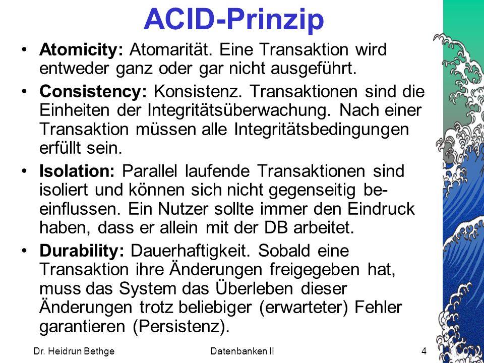 Dr. Heidrun BethgeDatenbanken II4 ACID-Prinzip Atomicity: Atomarität. Eine Transaktion wird entweder ganz oder gar nicht ausgeführt. Consistency: Kons