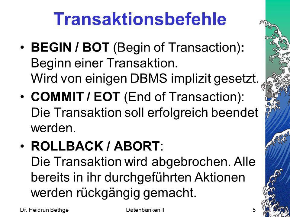 Dr. Heidrun BethgeDatenbanken II5 Transaktionsbefehle BEGIN / BOT (Begin of Transaction): Beginn einer Transaktion. Wird von einigen DBMS implizit ges