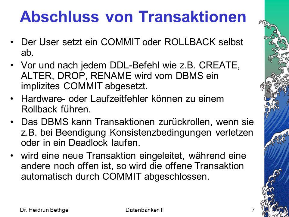 Dr. Heidrun BethgeDatenbanken II7 Abschluss von Transaktionen Der User setzt ein COMMIT oder ROLLBACK selbst ab. Vor und nach jedem DDL-Befehl wie z.B