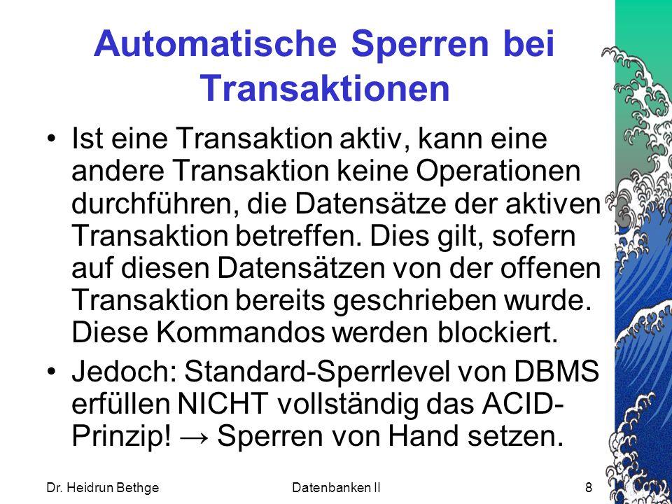 Dr. Heidrun BethgeDatenbanken II8 Automatische Sperren bei Transaktionen Ist eine Transaktion aktiv, kann eine andere Transaktion keine Operationen du