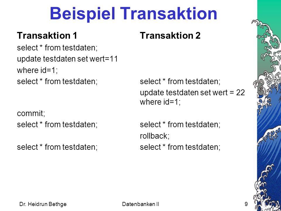 Dr. Heidrun BethgeDatenbanken II9 Transaktion 1Transaktion 2 select * from testdaten; update testdaten set wert=11 where id=1;select * from testdaten;