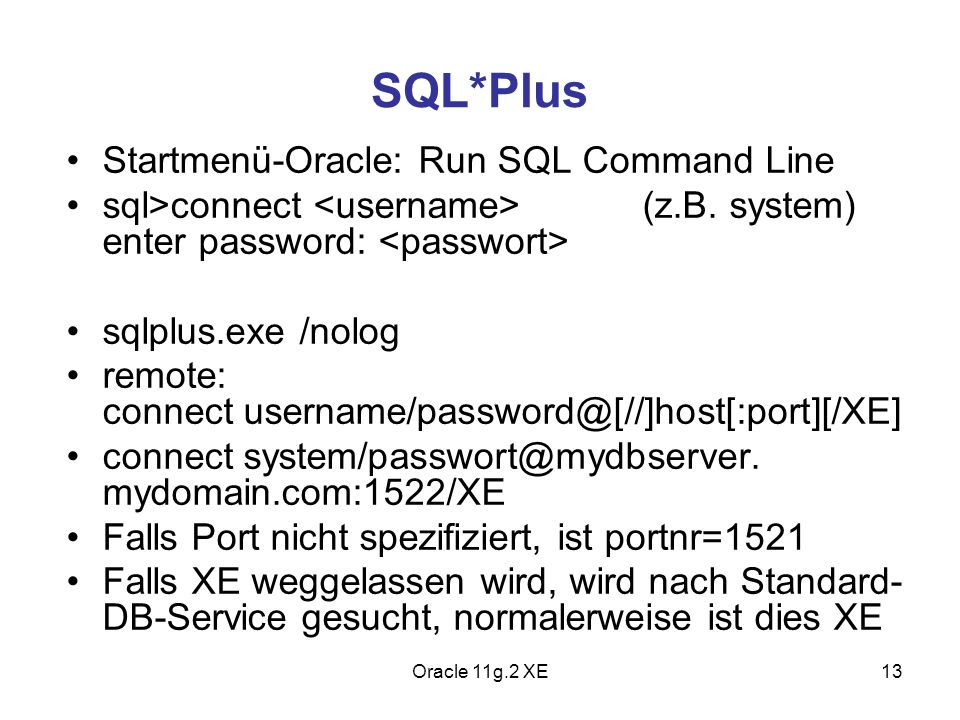 SQL*Plus Startmenü-Oracle: Run SQL Command Line sql>connect (z.B. system) enter password: sqlplus.exe /nolog remote: connect username/password@[//]hos
