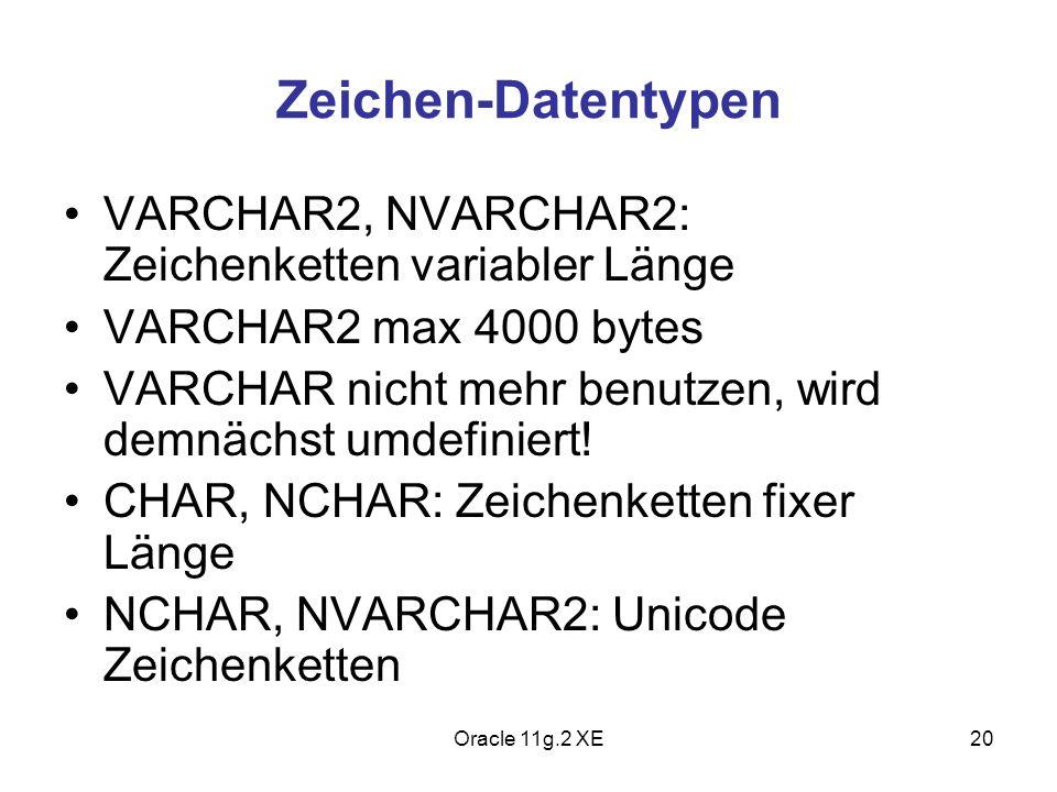 Zeichen-Datentypen VARCHAR2, NVARCHAR2: Zeichenketten variabler Länge VARCHAR2 max 4000 bytes VARCHAR nicht mehr benutzen, wird demnächst umdefiniert!