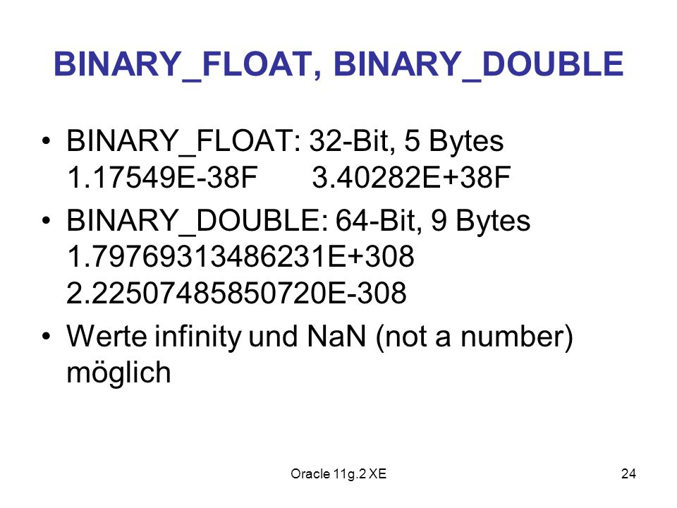 BINARY_FLOAT, BINARY_DOUBLE BINARY_FLOAT: 32-Bit, 5 Bytes 1.17549E-38F3.40282E+38F BINARY_DOUBLE: 64-Bit, 9 Bytes 1.79769313486231E+308 2.225074858507