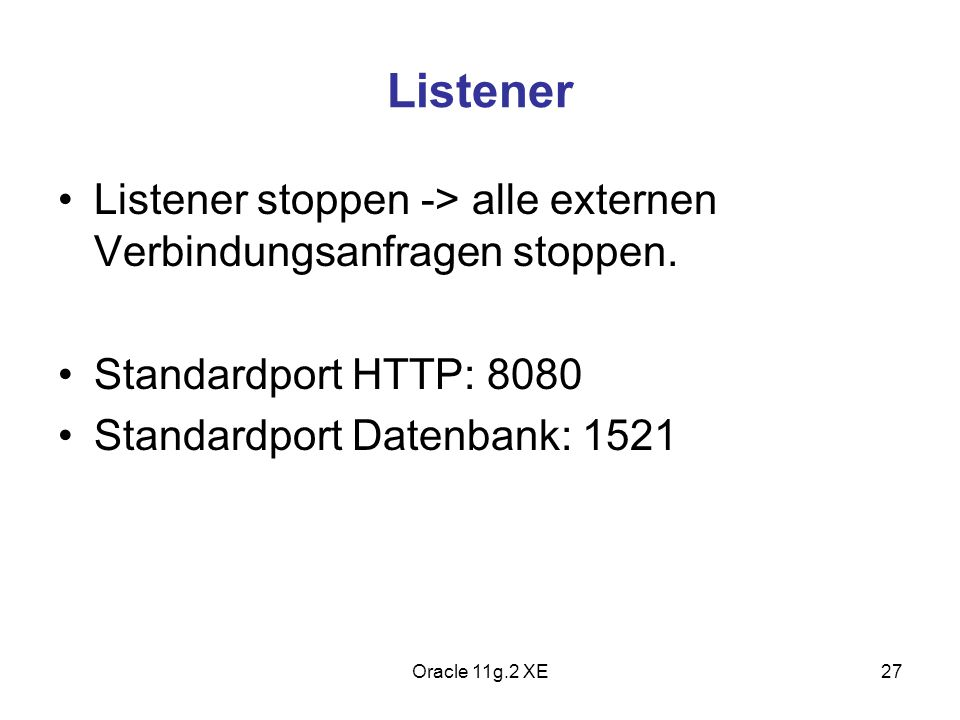 Listener Listener stoppen -> alle externen Verbindungsanfragen stoppen. Standardport HTTP: 8080 Standardport Datenbank: 1521 Oracle 11g.2 XE27