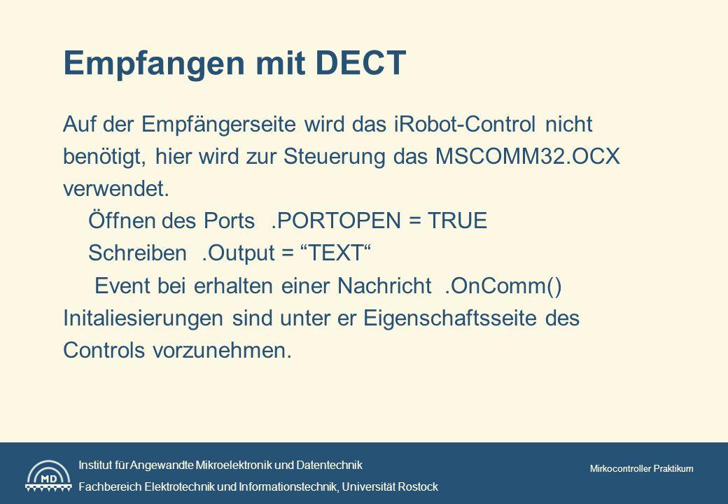 Institut für Angewandte Mikroelektronik und Datentechnik Fachbereich Elektrotechnik und Informationstechnik, Universität Rostock Mirkocontroller Praktikum Empfangen mit DECT Auf der Empfängerseite wird das iRobot-Control nicht benötigt, hier wird zur Steuerung das MSCOMM32.OCX verwendet.