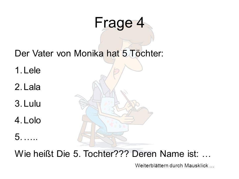 Weiterblättern durch Mausklick … Frage 4 Der Vater von Monika hat 5 Töchter: 1.Lele 2.Lala 3.Lulu 4.Lolo 5.…..