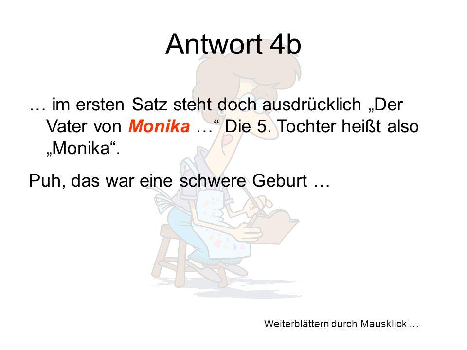 """Weiterblättern durch Mausklick … Antwort 4b … im ersten Satz steht doch ausdrücklich """"Der Vater von Monika …"""" Die 5. Tochter heißt also """"Monika"""". Puh,"""