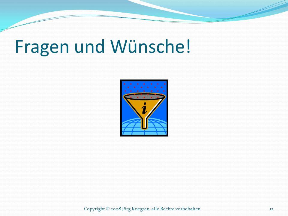 Fragen und Wünsche! 12Copyright © 2008 Jörg Knegten, alle Rechte vorbehalten