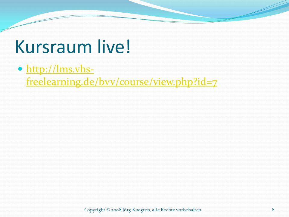 Kursraum live! http://lms.vhs- freelearning.de/bvv/course/view.php?id=7 http://lms.vhs- freelearning.de/bvv/course/view.php?id=7 Copyright © 2008 Jörg