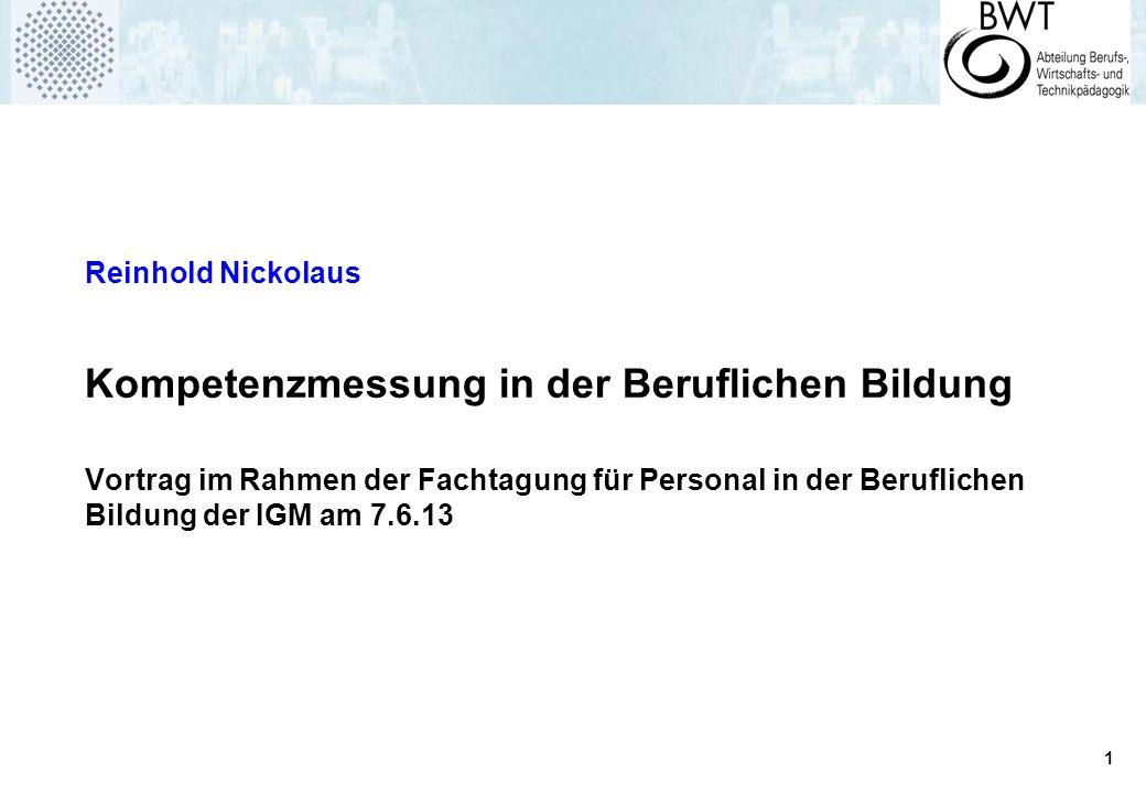 1 Reinhold Nickolaus Kompetenzmessung in der Beruflichen Bildung Vortrag im Rahmen der Fachtagung für Personal in der Beruflichen Bildung der IGM am 7.6.13