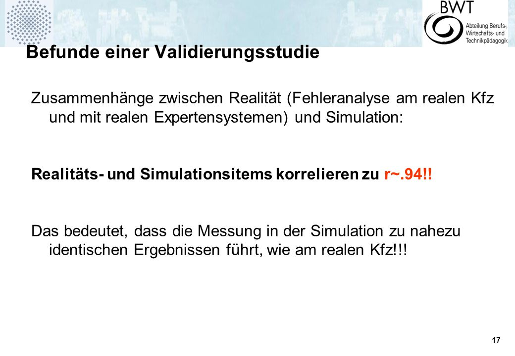 17 Befunde einer Validierungsstudie Zusammenhänge zwischen Realität (Fehleranalyse am realen Kfz und mit realen Expertensystemen) und Simulation: Realitäts- und Simulationsitems korrelieren zu r~.94!.