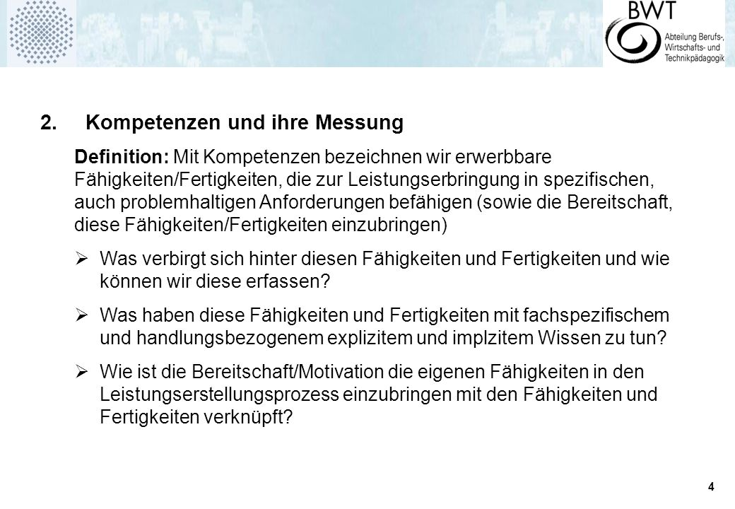 4 2. Kompetenzen und ihre Messung Definition: Mit Kompetenzen bezeichnen wir erwerbbare Fähigkeiten/Fertigkeiten, die zur Leistungserbringung in spezi