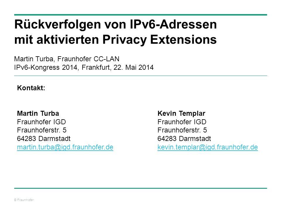 © Fraunhofer Rückverfolgen von IPv6-Adressen mit aktivierten Privacy Extensions Martin Turba, Fraunhofer CC-LAN IPv6-Kongress 2014, Frankfurt, 22. Mai