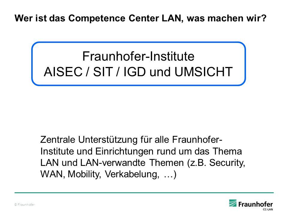 © Fraunhofer Wer ist das Competence Center LAN, was machen wir? Fraunhofer-Institute AISEC / SIT / IGD und UMSICHT Zentrale Unterstützung für alle Fra