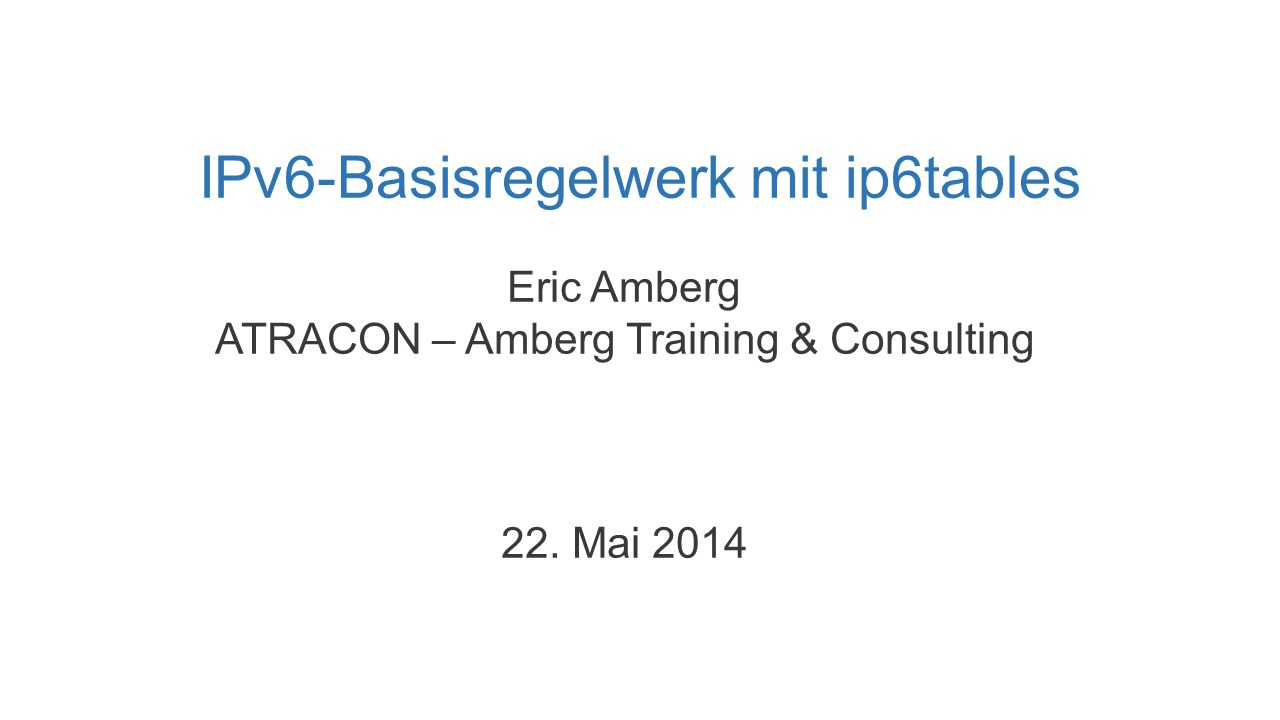 IPv6-Basisregelwerk mit ip6tables Eric Amberg ATRACON – Amberg Training & Consulting 22. Mai 2014