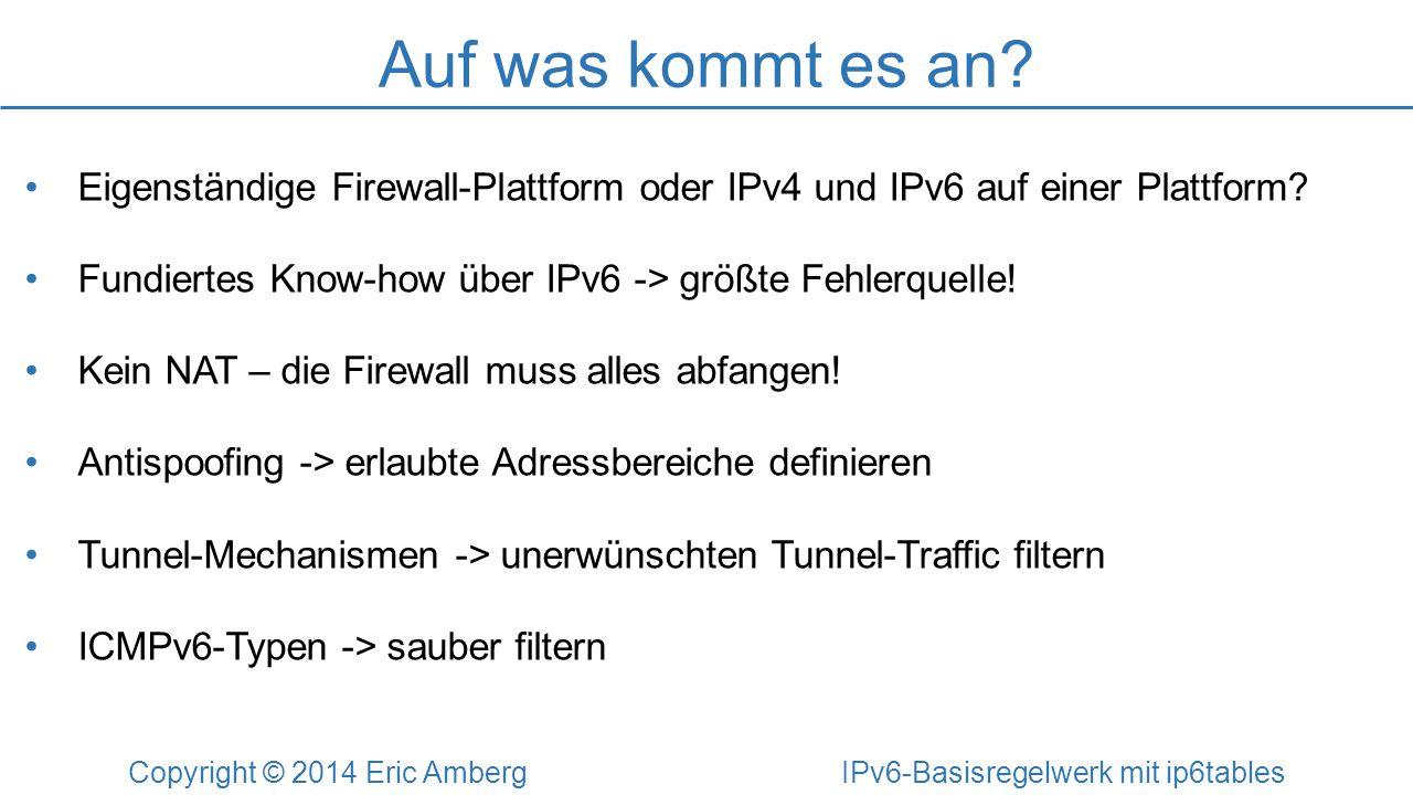 Auf was kommt es an? Copyright © 2014 Eric Amberg IPv6-Basisregelwerk mit ip6tables Eigenständige Firewall-Plattform oder IPv4 und IPv6 auf einer Plat
