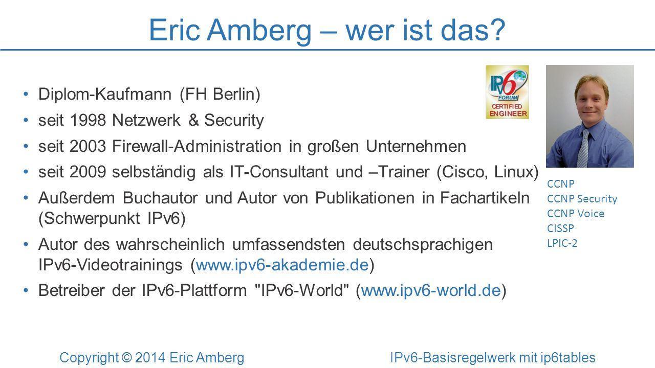 Eric Amberg – wer ist das? Copyright © 2014 Eric Amberg IPv6-Basisregelwerk mit ip6tables Diplom-Kaufmann (FH Berlin) seit 1998 Netzwerk & Security se