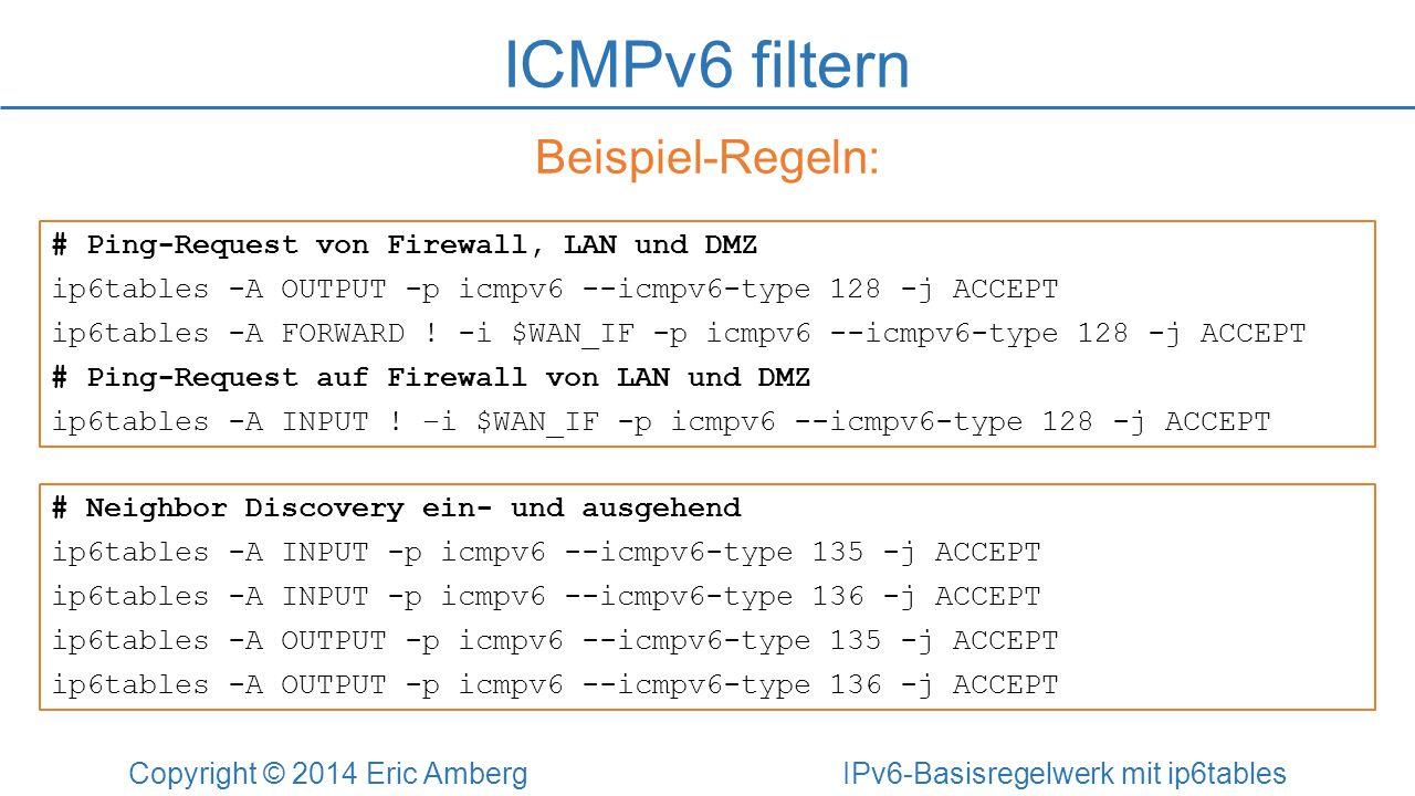 ICMPv6 filtern Copyright © 2014 Eric Amberg IPv6-Basisregelwerk mit ip6tables Beispiel-Regeln: # Ping-Request von Firewall, LAN und DMZ ip6tables -A O