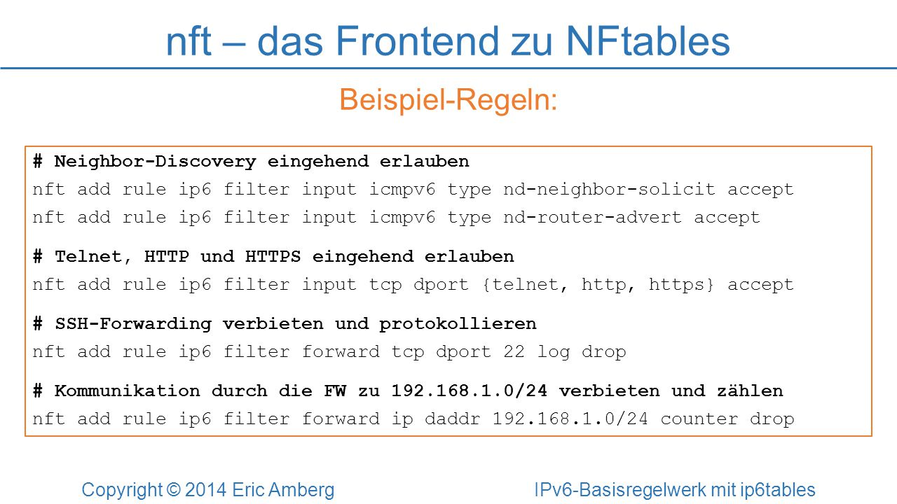 nft – das Frontend zu NFtables Copyright © 2014 Eric Amberg IPv6-Basisregelwerk mit ip6tables Beispiel-Regeln: # Neighbor-Discovery eingehend erlauben nft add rule ip6 filter input icmpv6 type nd-neighbor-solicit accept nft add rule ip6 filter input icmpv6 type nd-router-advert accept # Telnet, HTTP und HTTPS eingehend erlauben nft add rule ip6 filter input tcp dport {telnet, http, https} accept # SSH-Forwarding verbieten und protokollieren nft add rule ip6 filter forward tcp dport 22 log drop # Kommunikation durch die FW zu 192.168.1.0/24 verbieten und zählen nft add rule ip6 filter forward ip daddr 192.168.1.0/24 counter drop