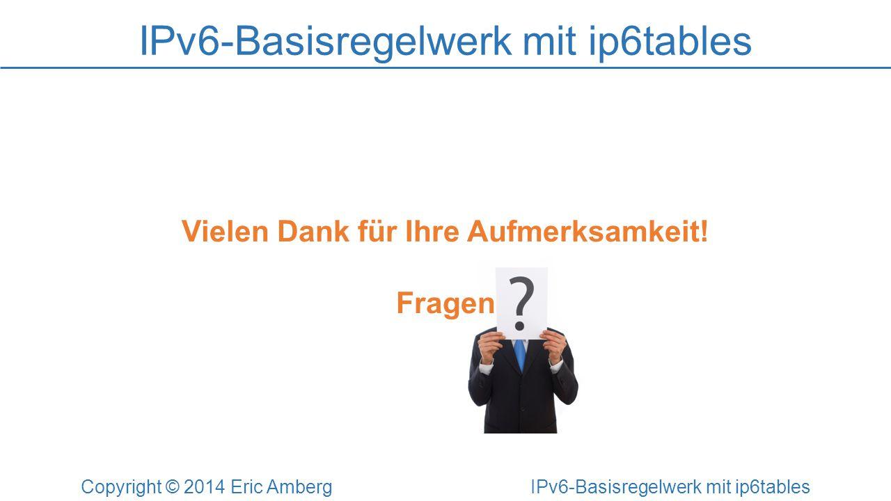 IPv6-Basisregelwerk mit ip6tables Copyright © 2014 Eric Amberg IPv6-Basisregelwerk mit ip6tables Vielen Dank für Ihre Aufmerksamkeit! Fragen