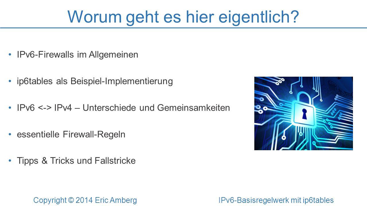 Worum geht es hier eigentlich? Copyright © 2014 Eric Amberg IPv6-Basisregelwerk mit ip6tables IPv6-Firewalls im Allgemeinen ip6tables als Beispiel-Imp
