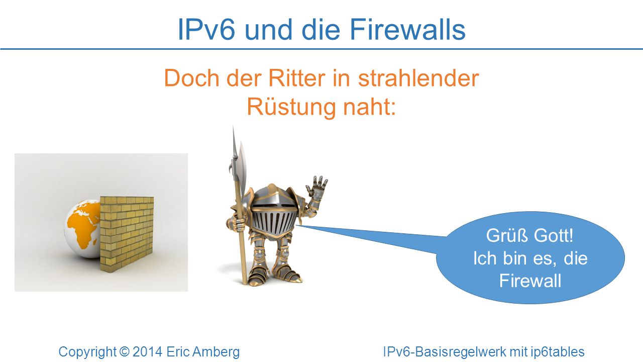 nft – das Frontend zu NFtables Copyright © 2014 Eric Amberg IPv6-Basisregelwerk mit ip6tables Beispiel-Regeln: # Neighbor-Discovery eingehend erlauben nft add rule ip6 filter input icmpv6 type nd-neighbor-solicit accept nft add rule ip6 filter input icmpv6 type nd-router-advert accept # Telnet, HTTP und HTTPS eingehend erlauben nft add rule ip6 filter input tcp dport {telnet, http, https} accept # SSH-Forwarding verbieten und protokollieren nft add rule ip6 filter forward tcp dport 22 log drop # Kommunikation durch die FW zu 192.168.1.0/24 verbieten und zählen nft add rule ip6 filter forward ip daddr 192.168.1.0/24 counter drop