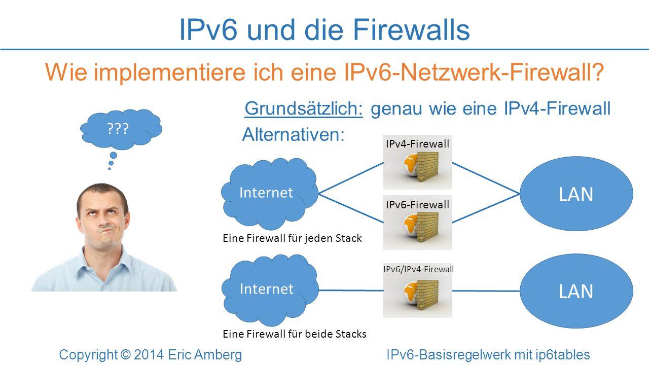 IPv6-Tunnel-Traffic Copyright © 2014 Eric Amberg IPv6-Basisregelwerk mit ip6tables # Tunnel-Praefixe blocken (ip6tables) ip6tables -A INPUT -s 2002::/16 -j DROP ip6tables -A INPUT -s 2001:0::/32 -j DROP ip6tables -A FORWARD -s 2002::/16 -j DROP ip6tables -A FORWARD -s 2001:0::/32 -j DROP Tunnel-Technologien: 6to4: 2002::/16Teredo: 2001:0::/32ISATAP: Protocol 41 # IPv6 in IPv4 blocken (iptables) iptables -A INPUT -p 41 -j DROP iptables -A FORWARD -p 41 -j DROP
