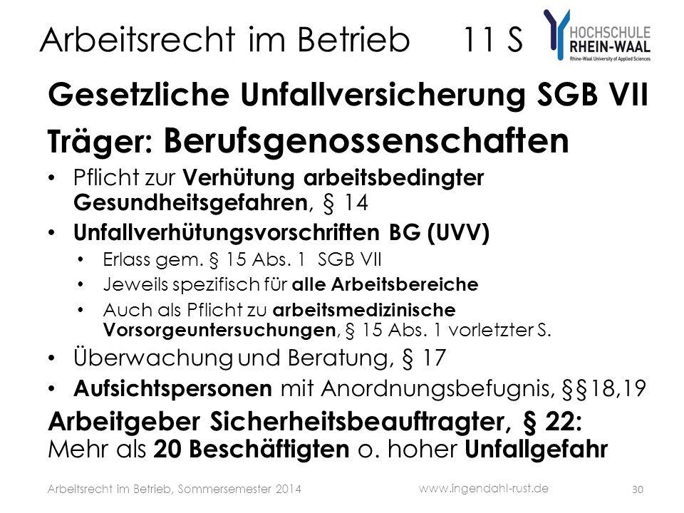 Arbeitsrecht im Betrieb 11 S Gesetzliche Unfallversicherung SGB VII Träger: Berufsgenossenschaften Pflicht zur Verhütung arbeitsbedingter Gesundheitsgefahren, § 14 Unfallverhütungsvorschriften BG (UVV) Erlass gem.
