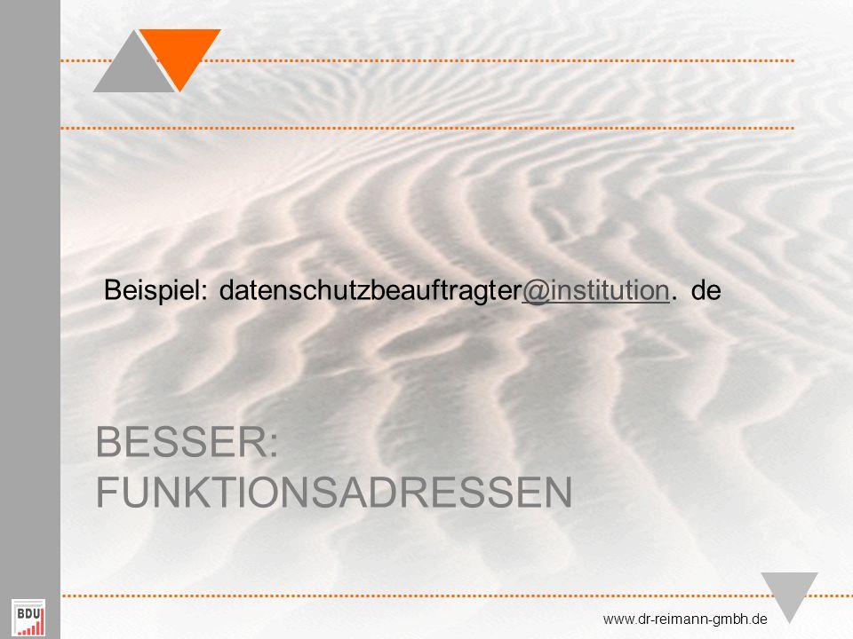 BESSER: FUNKTIONSADRESSEN Beispiel: datenschutzbeauftragter@institution. de@institution www.dr-reimann-gmbh.de