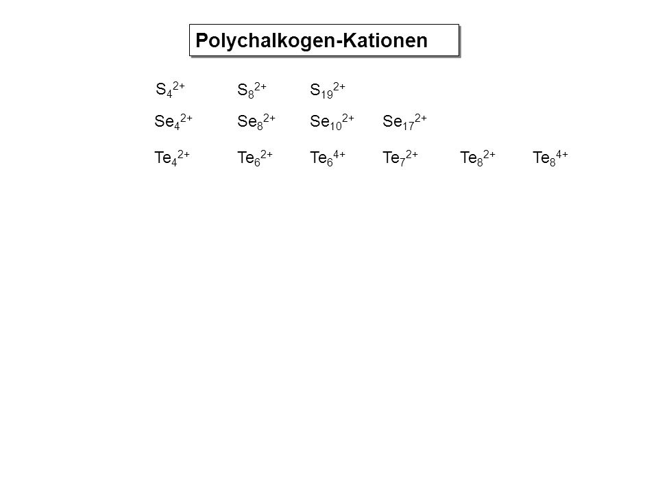 S 4 2+ S 8 2+ S 19 2+ Se 4 2+ Se 8 2+ Se 10 2+ Se 17 2+ Te 4 2+ Te 6 2+ Te 6 4+ Te 7 2+ Te 8 2+ Te 8 4+ Polychalkogen-Kationen