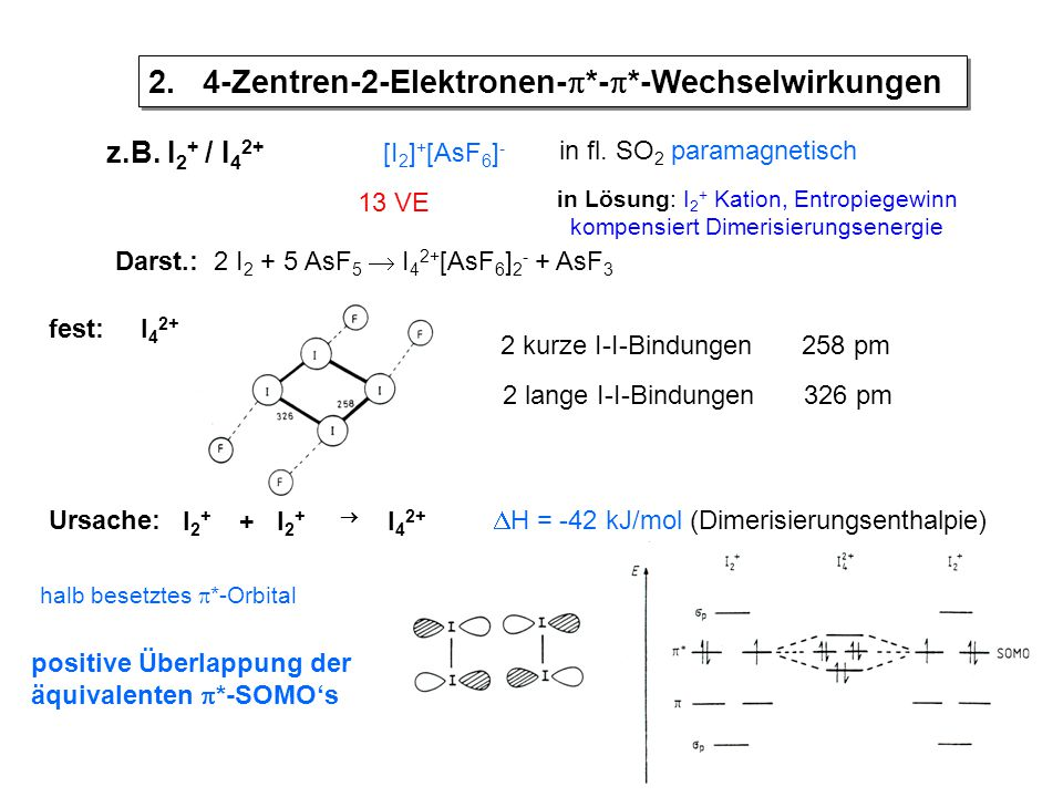 z.B.I 2 + / I 4 2+ [I 2 ] + [AsF 6 ] - in fl.