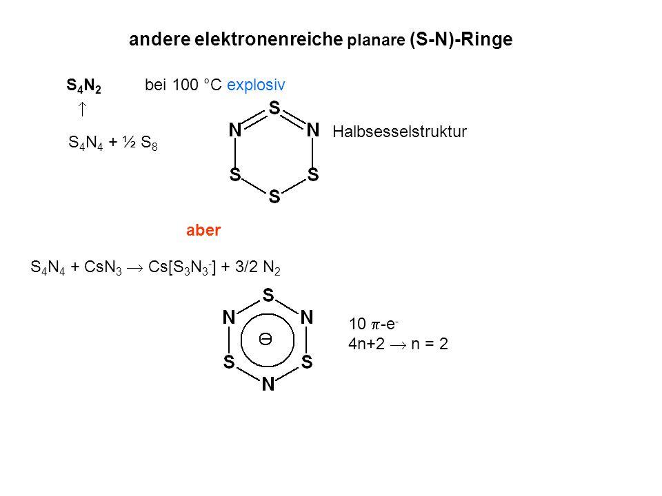 andere elektronenreiche planare (S-N)-Ringe S4N2S4N2 bei 100 °C explosiv Halbsesselstruktur S 4 N 4 + ½ S 8  S 4 N 4 + CsN 3  Cs[S 3 N 3 - ] + 3/2 N 2 10  -e - 4n+2  n = 2 aber