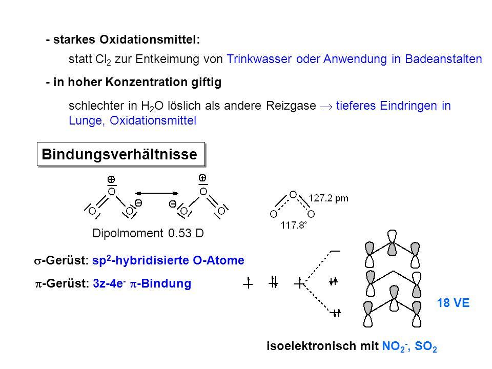 - in hoher Konzentration giftig - starkes Oxidationsmittel: Bindungsverhältnisse Dipolmoment 0.53 D  -Gerüst: sp 2 -hybridisierte O-Atome  -Gerüst: 3z-4e -  -Bindung isoelektronisch mit NO 2 -, SO 2 schlechter in H 2 O löslich als andere Reizgase  tieferes Eindringen in Lunge, Oxidationsmittel statt Cl 2 zur Entkeimung von Trinkwasser oder Anwendung in Badeanstalten 18 VE