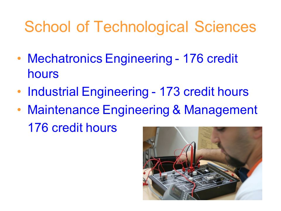 School of Technological Sciences Mechatronics Engineering - 176 credit hours Industrial Engineering - 173 credit hours Maintenance Engineering & Manag