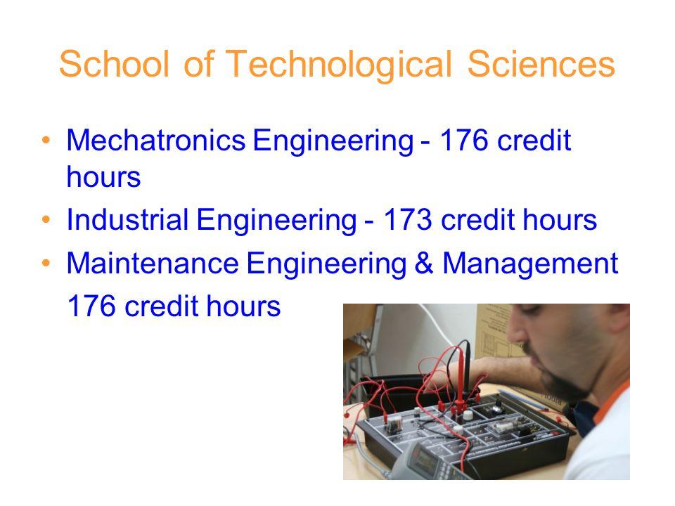 School of Technological Sciences Mechatronics Engineering - 176 credit hours Industrial Engineering - 173 credit hours Maintenance Engineering & Management 176 credit hours
