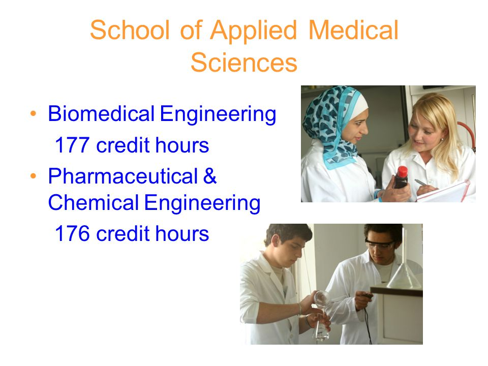 School of Applied Medical Sciences Biomedical Engineering 177 credit hours Pharmaceutical & Chemical Engineering 176 credit hours