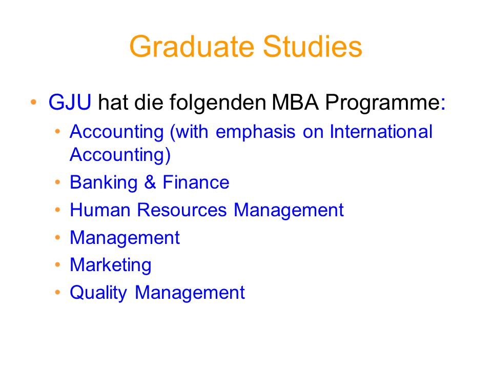 Graduate Studies GJU hat die folgenden MBA Programme: Accounting (with emphasis on International Accounting) Banking & Finance Human Resources Managem