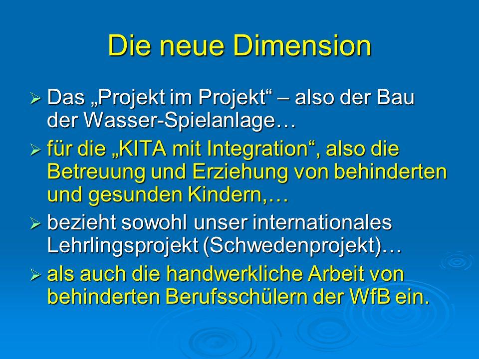 """Die neue Dimension  Das """"Projekt im Projekt"""" – also der Bau der Wasser-Spielanlage…  für die """"KITA mit Integration"""", also die Betreuung und Erziehun"""
