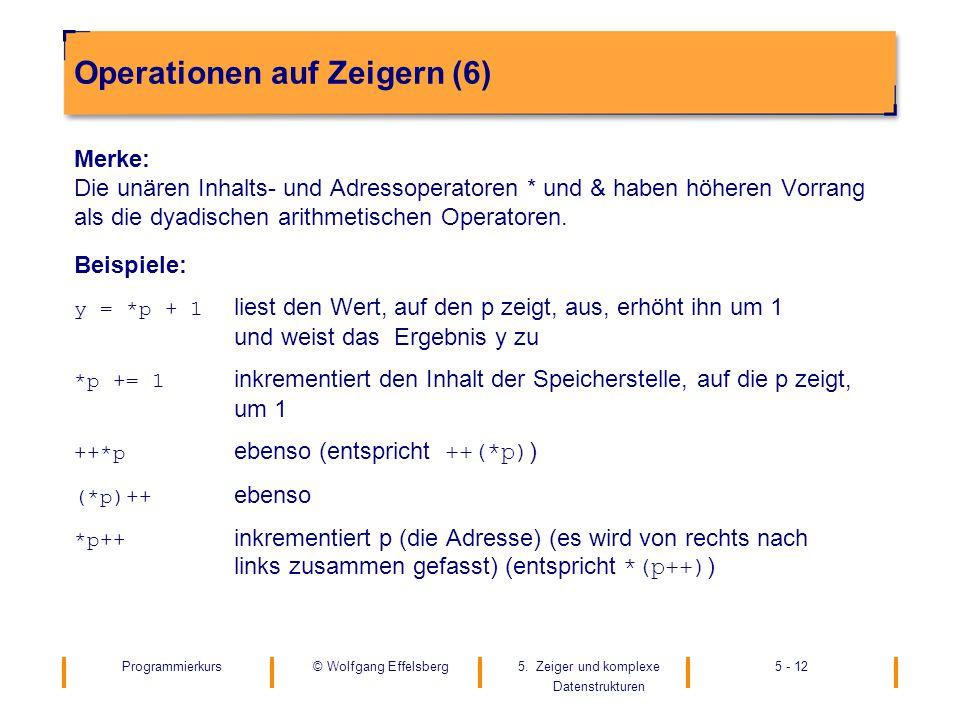 Programmierkurs5. Zeiger und komplexe Datenstrukturen 5 - 12© Wolfgang Effelsberg Operationen auf Zeigern (6) Merke: Die unären Inhalts- und Adressope