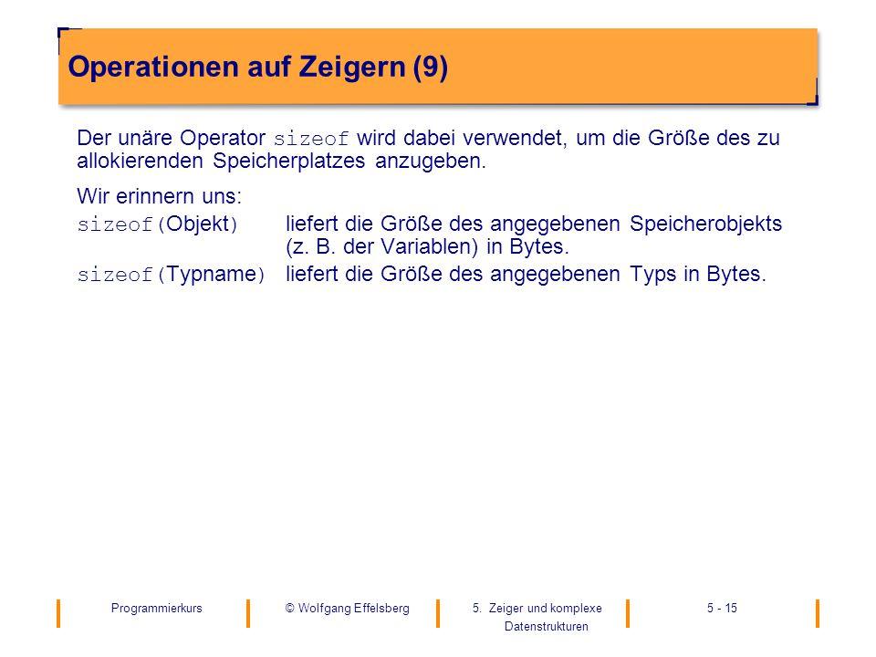 Programmierkurs5. Zeiger und komplexe Datenstrukturen 5 - 15© Wolfgang Effelsberg Operationen auf Zeigern (9) Der unäre Operator sizeof wird dabei ver
