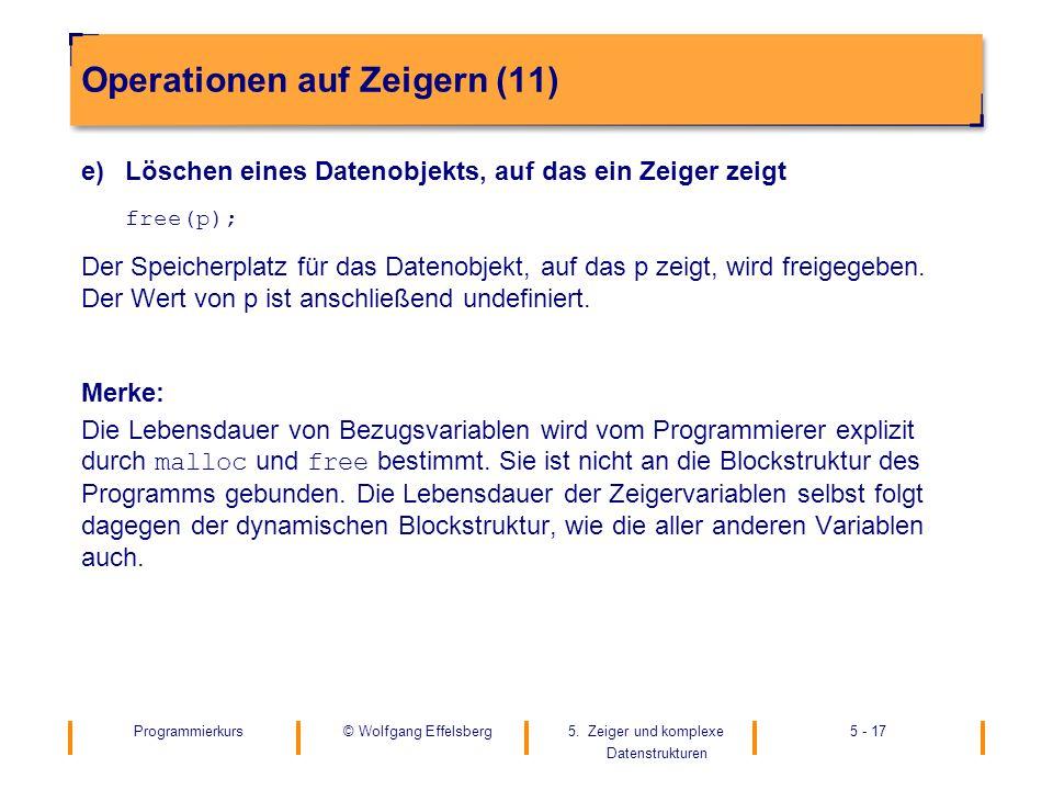 Programmierkurs5. Zeiger und komplexe Datenstrukturen 5 - 17© Wolfgang Effelsberg Operationen auf Zeigern (11) e)Löschen eines Datenobjekts, auf das e