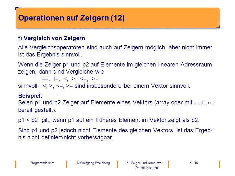 Programmierkurs5. Zeiger und komplexe Datenstrukturen 5 - 18© Wolfgang Effelsberg Operationen auf Zeigern (12) f) Vergleich von Zeigern Alle Vergleich