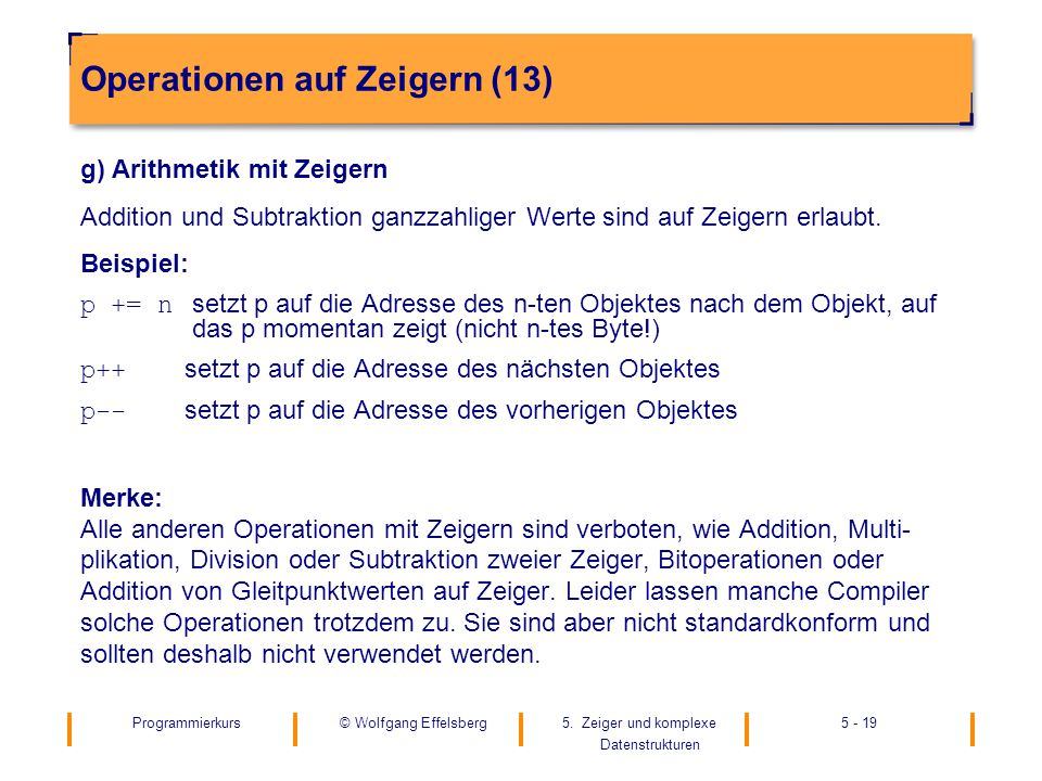 Programmierkurs5. Zeiger und komplexe Datenstrukturen 5 - 19© Wolfgang Effelsberg Operationen auf Zeigern (13) g) Arithmetik mit Zeigern Addition und