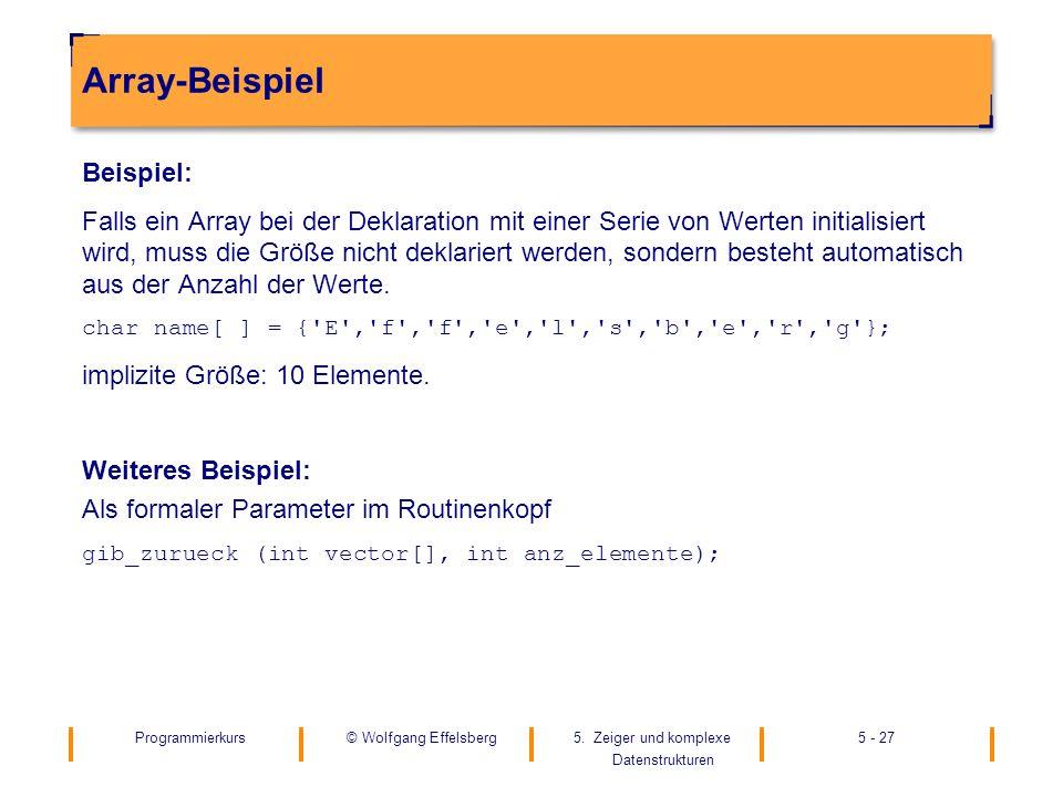 Programmierkurs5. Zeiger und komplexe Datenstrukturen 5 - 27© Wolfgang Effelsberg Array-Beispiel Beispiel: Falls ein Array bei der Deklaration mit ein