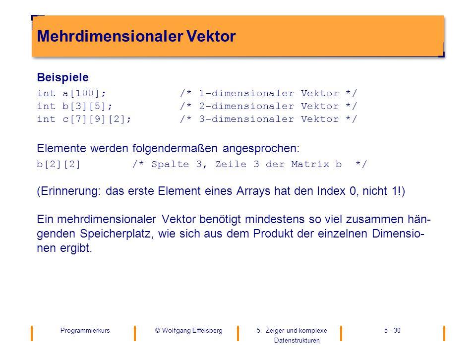 Programmierkurs5. Zeiger und komplexe Datenstrukturen 5 - 30© Wolfgang Effelsberg Mehrdimensionaler Vektor Beispiele int a[100];/* 1-dimensionaler Vek