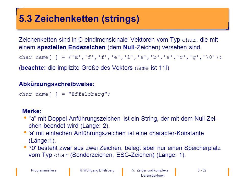Programmierkurs5. Zeiger und komplexe Datenstrukturen 5 - 32© Wolfgang Effelsberg 5.3 Zeichenketten (strings) Zeichenketten sind in C eindimensionale