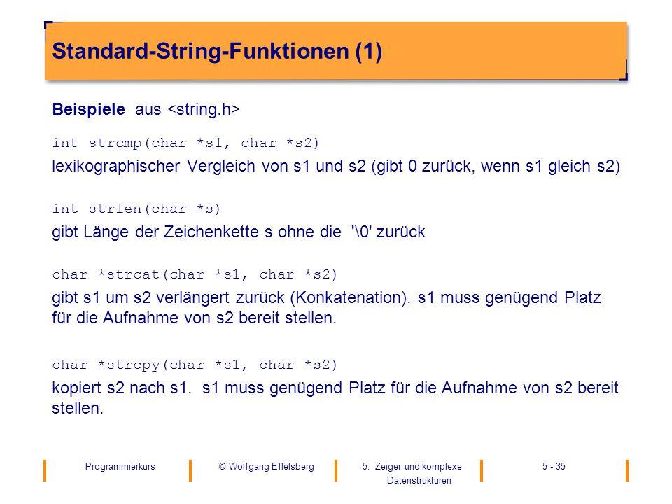 Programmierkurs5. Zeiger und komplexe Datenstrukturen 5 - 35© Wolfgang Effelsberg Standard-String-Funktionen (1) Beispiele aus int strcmp(char *s1, ch