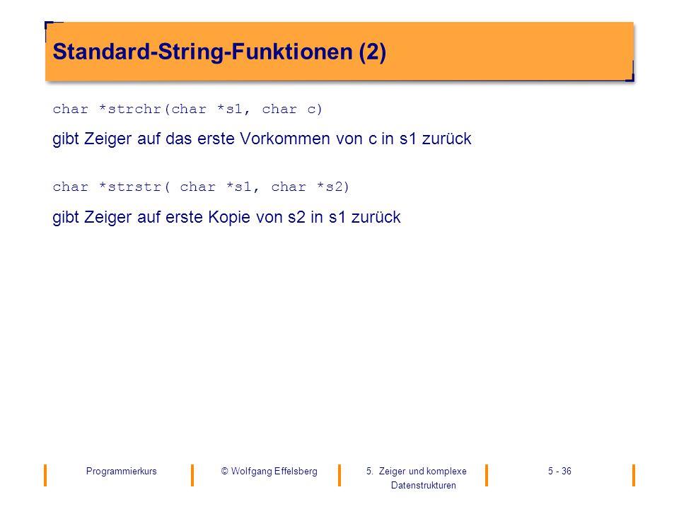 Programmierkurs5. Zeiger und komplexe Datenstrukturen 5 - 36© Wolfgang Effelsberg Standard-String-Funktionen (2) char *strchr(char *s1, char c) gibt Z