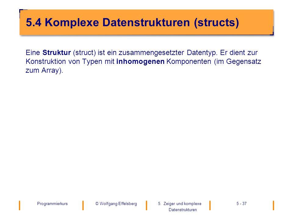 Programmierkurs5. Zeiger und komplexe Datenstrukturen 5 - 37© Wolfgang Effelsberg 5.4 Komplexe Datenstrukturen (structs) Eine Struktur (struct) ist ei